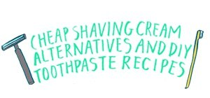 9 Cheap Shaving Cream & DIY Toothpaste Alternatives