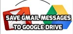 How to Save Gmail Messages and Emails to Google Drive