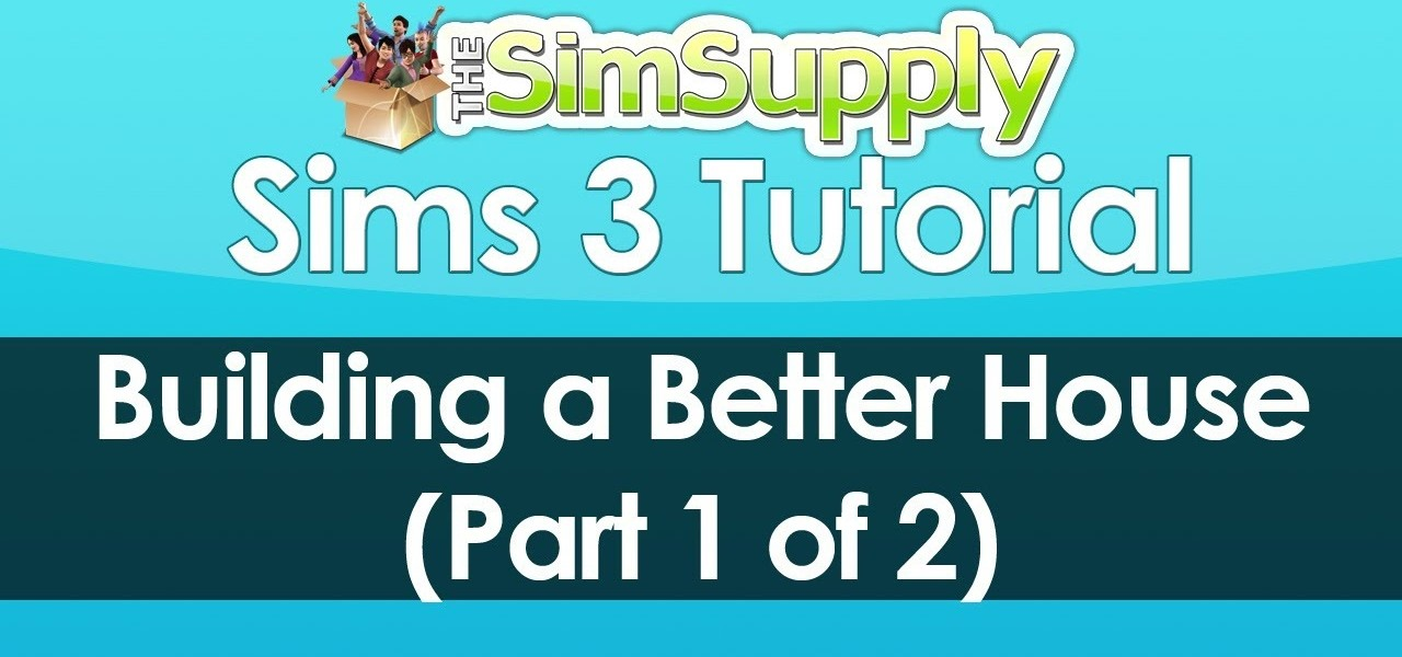 How To Build A Better House In Sims 3 For Your Sims To